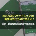 mineoのパケットシェアは家族以外とも分け合える!設定〜登録解除の方法まで徹底解説!